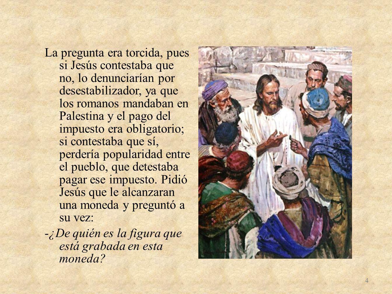 La pregunta era torcida, pues si Jesús contestaba que no, lo denunciarían por desestabilizador, ya que los romanos mandaban en Palestina y el pago del