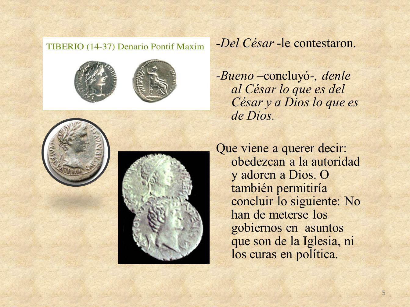 -Del César -le contestaron. -Bueno –concluyó-, denle al César lo que es del César y a Dios lo que es de Dios. Que viene a querer decir: obedezcan a la