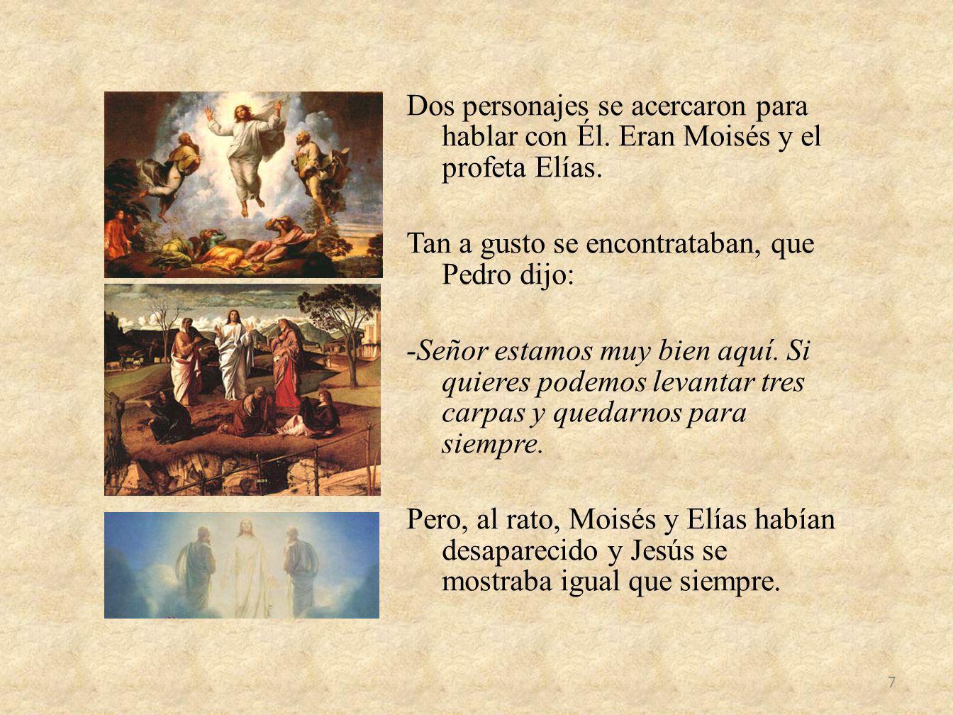 Dos personajes se acercaron para hablar con Él. Eran Moisés y el profeta Elías. Tan a gusto se encontrataban, que Pedro dijo: -Señor estamos muy bien
