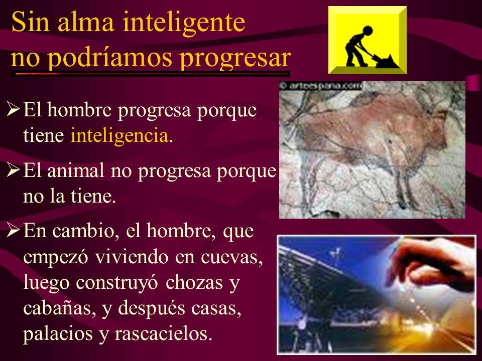 Sin alma inteligente no podríamos progresar El hombre progresa porque tiene inteligencia.