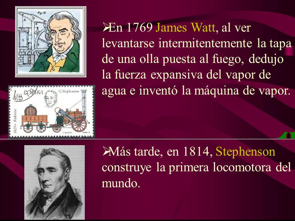 En 1769 James Watt, al ver levantarse intermitentemente la tapa de una olla puesta al fuego, dedujo la fuerza expansiva del vapor de agua e inventó la máquina de vapor.