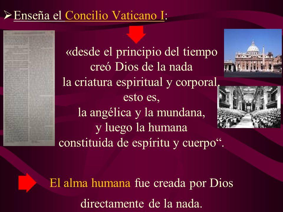 Enseña el Concilio Vaticano I: «desde el principio del tiempo creó Dios de la nada la criatura espiritual y corporal, esto es, la angélica y la mundana, y luego la humana constituida de espíritu y cuerpo.