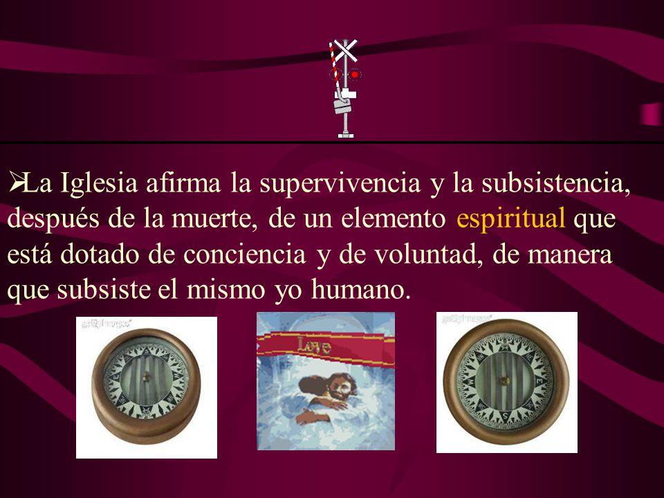 La Iglesia afirma la supervivencia y la subsistencia, después de la muerte, de un elemento espiritual que está dotado de conciencia y de voluntad, de manera que subsiste el mismo yo humano.