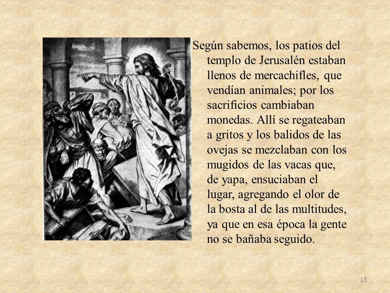 Según sabemos, los patios del templo de Jerusalén estaban llenos de mercachifles, que vendían animales; por los sacrificios cambiaban monedas. Allí se