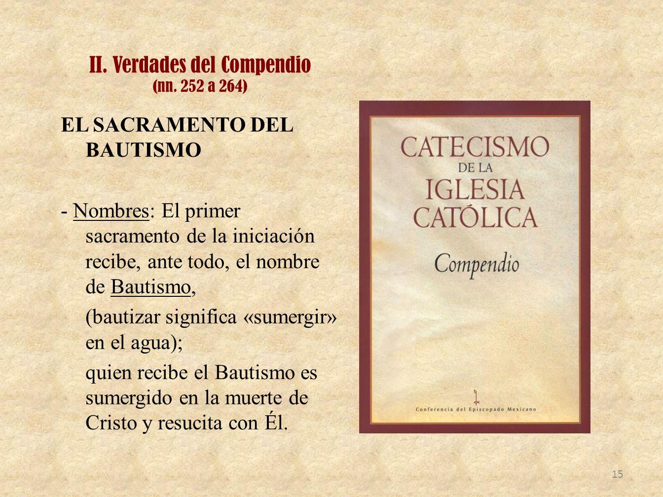 II. Verdades del Compendio (nn. 252 a 264) EL SACRAMENTO DEL BAUTISMO - Nombres: El primer sacramento de la iniciación recibe, ante todo, el nombre de