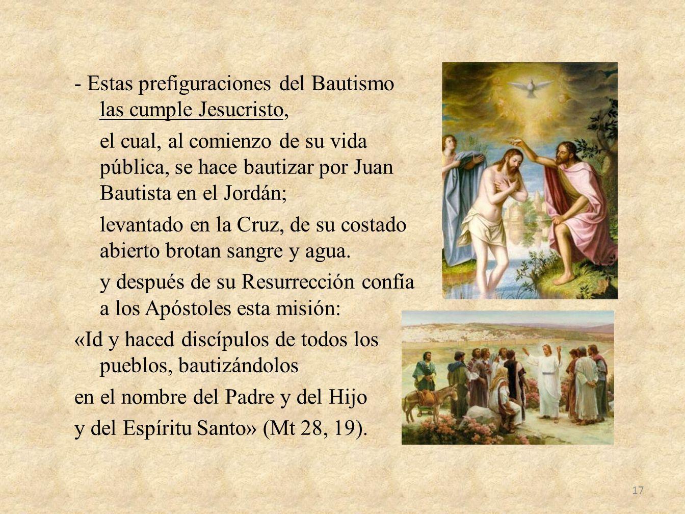 - Estas prefiguraciones del Bautismo las cumple Jesucristo, el cual, al comienzo de su vida pública, se hace bautizar por Juan Bautista en el Jordán;