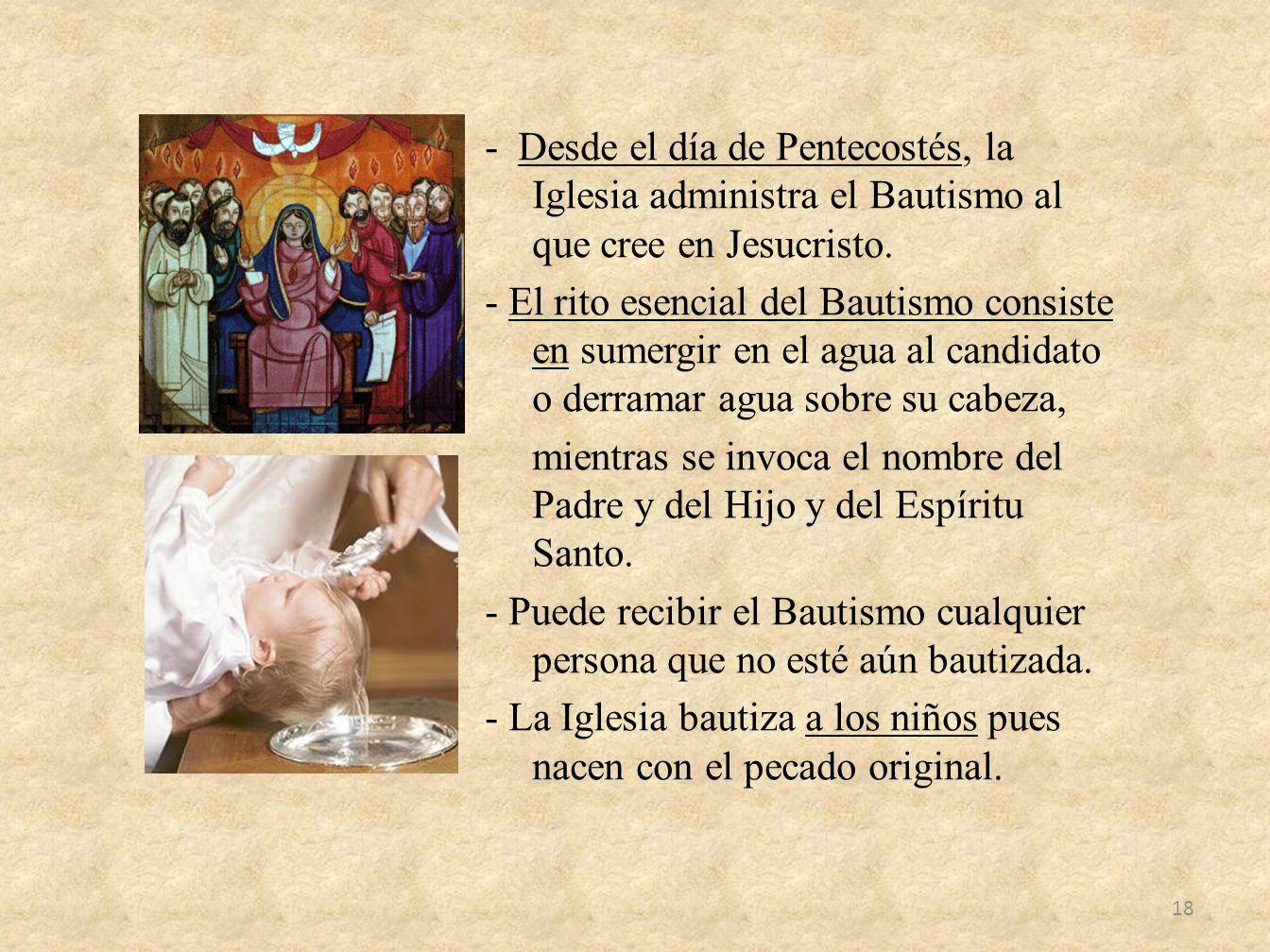 - Desde el día de Pentecostés, la Iglesia administra el Bautismo al que cree en Jesucristo. - El rito esencial del Bautismo consiste en sumergir en el