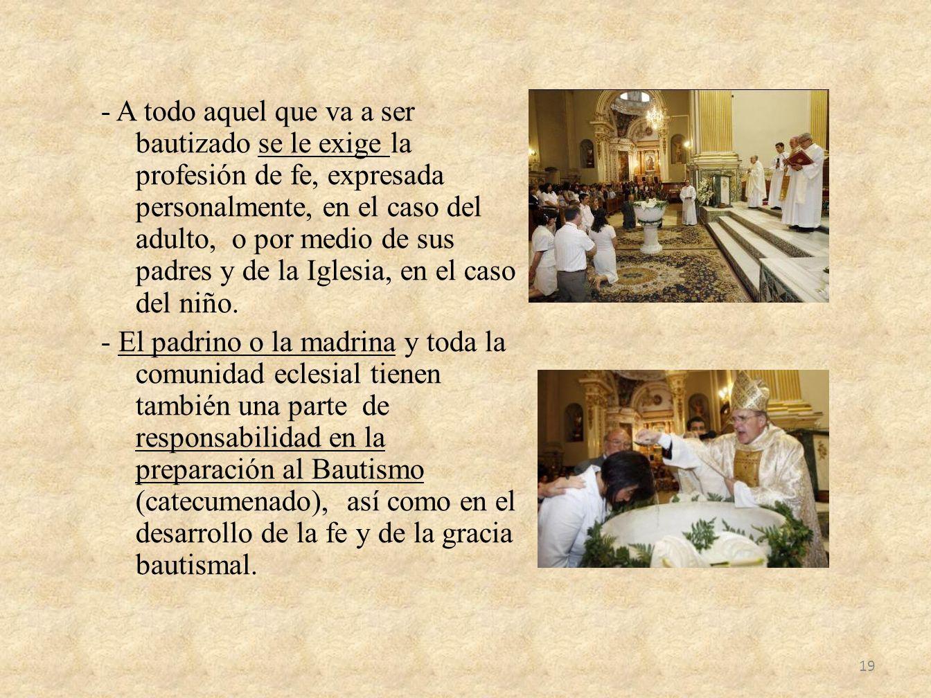 - A todo aquel que va a ser bautizado se le exige la profesión de fe, expresada personalmente, en el caso del adulto, o por medio de sus padres y de l