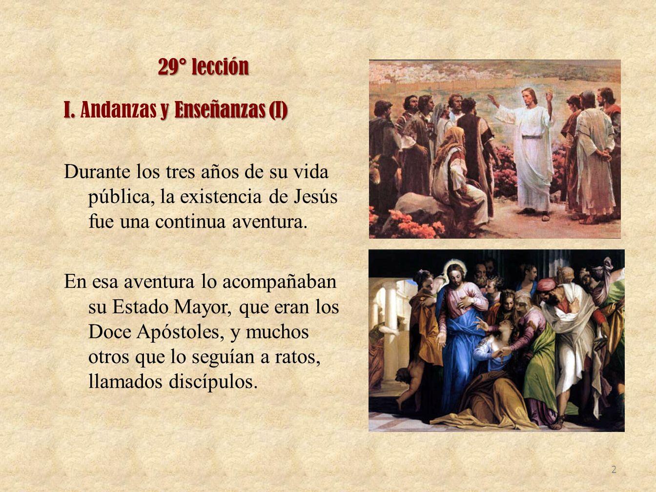 29° lección I. y Enseñanzas (I) I. Andanzas y Enseñanzas (I) Durante los tres años de su vida pública, la existencia de Jesús fue una continua aventur