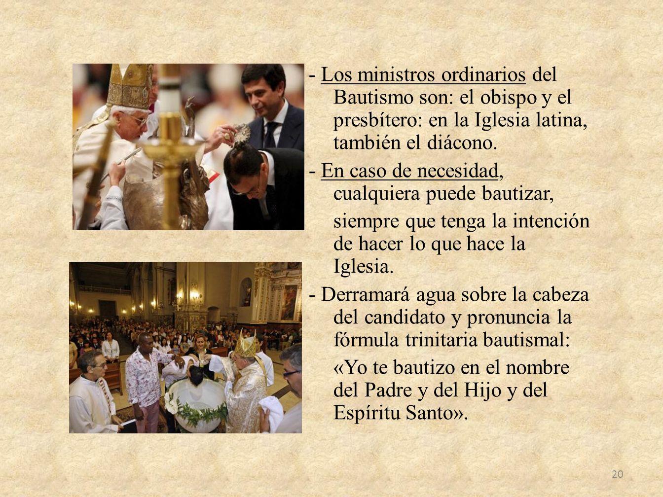 - Los ministros ordinarios del Bautismo son: el obispo y el presbítero: en la Iglesia latina, también el diácono. - En caso de necesidad, cualquiera p