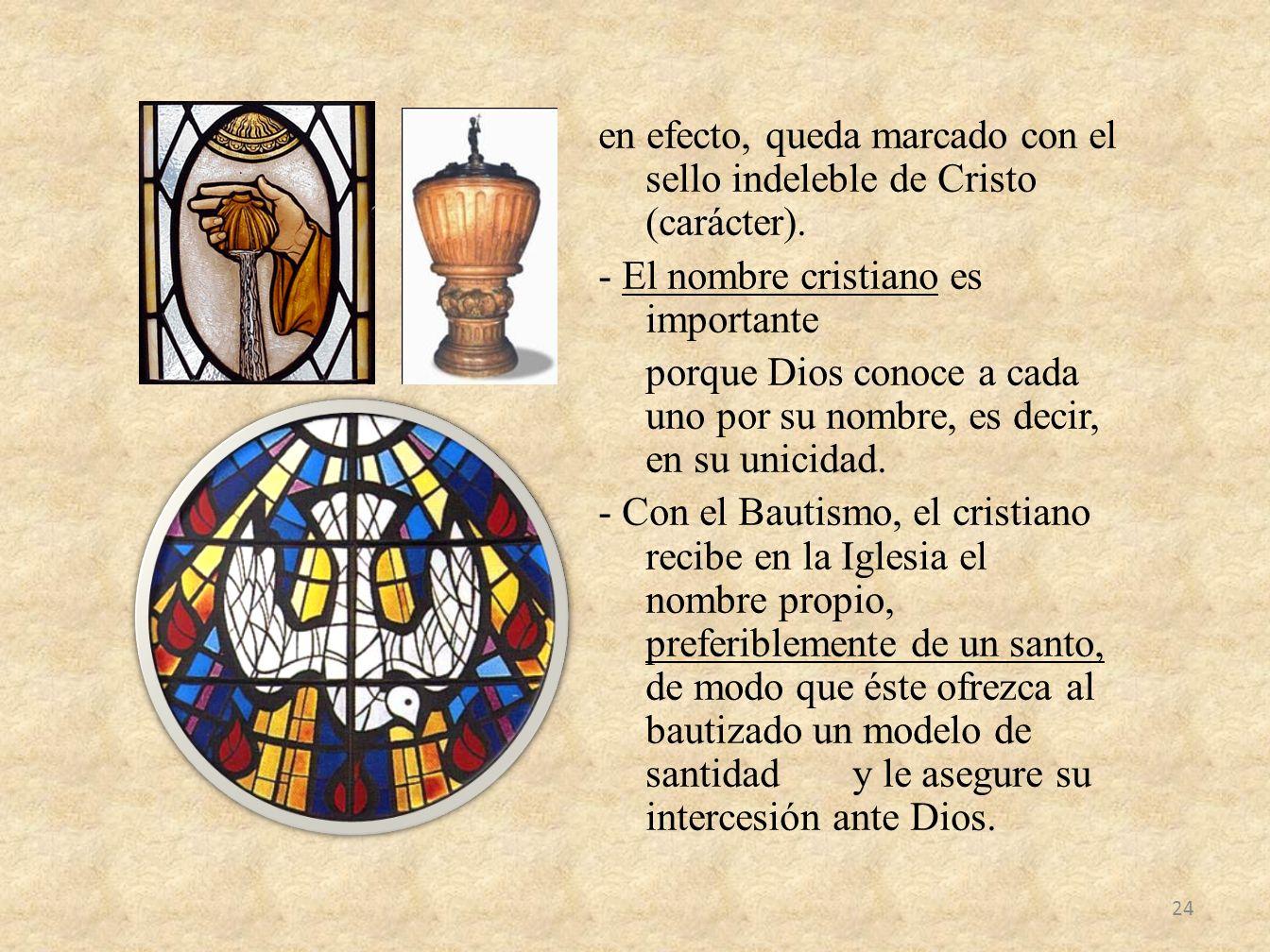 en efecto, queda marcado con el sello indeleble de Cristo (carácter). - El nombre cristiano es importante porque Dios conoce a cada uno por su nombre,