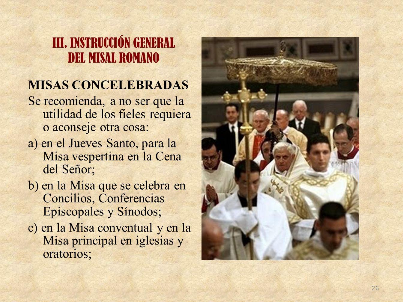 III. INSTRUCCIÓN GENERAL DEL MISAL ROMANO MISAS CONCELEBRADAS Se recomienda, a no ser que la utilidad de los fieles requiera o aconseje otra cosa: a)
