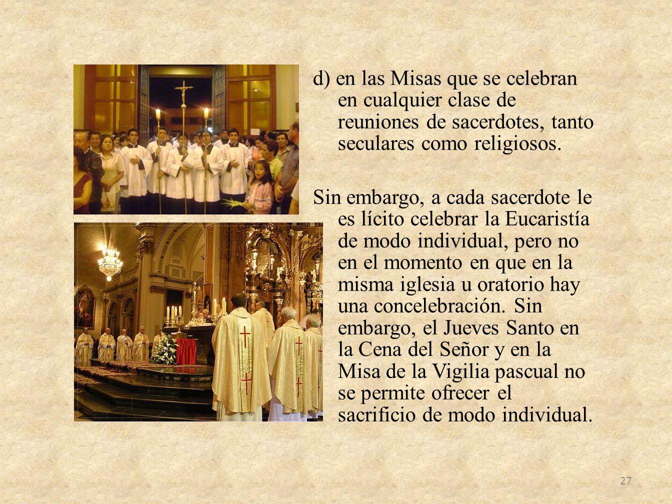 d) en las Misas que se celebran en cualquier clase de reuniones de sacerdotes, tanto seculares como religiosos. Sin embargo, a cada sacerdote le es lí