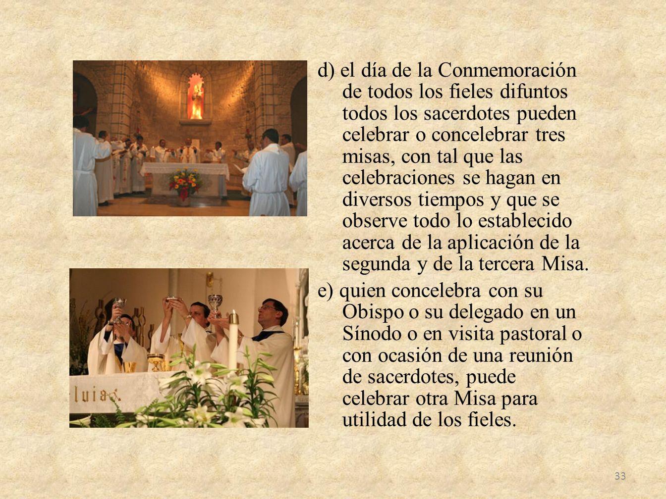 d) el día de la Conmemoración de todos los fieles difuntos todos los sacerdotes pueden celebrar o concelebrar tres misas, con tal que las celebracione
