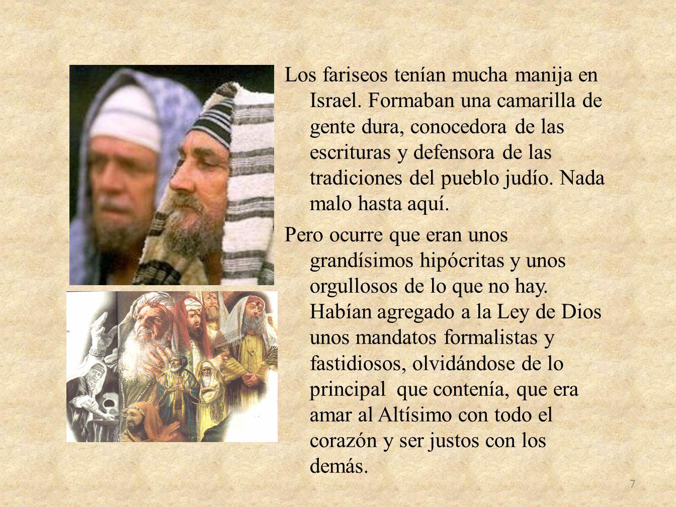 Los fariseos tenían mucha manija en Israel. Formaban una camarilla de gente dura, conocedora de las escrituras y defensora de las tradiciones del pueb