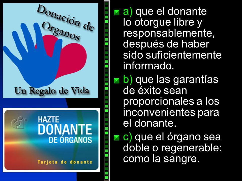a) que el donante lo otorgue libre y responsablemente, después de haber sido suficientemente informado. b) que las garantías de éxito sean proporciona