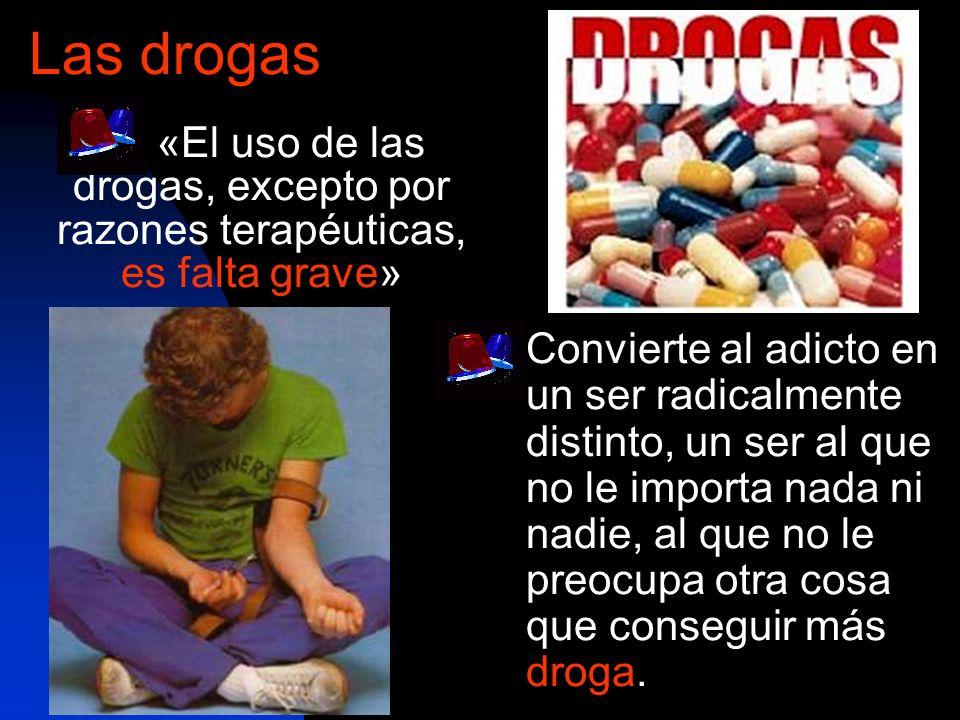 «El uso de las drogas, excepto por razones terapéuticas, es falta grave» Las drogas Convierte al adicto en un ser radicalmente distinto, un ser al que