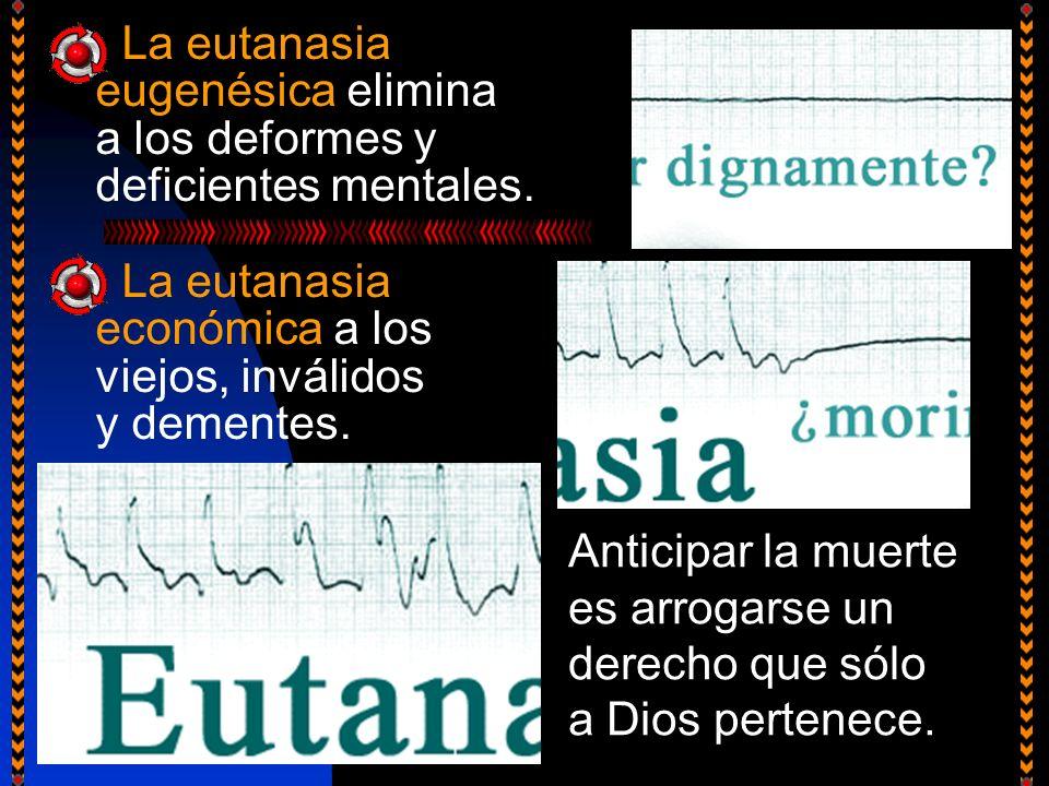 La eutanasia eugenésica elimina a los deformes y deficientes mentales. La eutanasia económica a los viejos, inválidos y dementes. Anticipar la muerte
