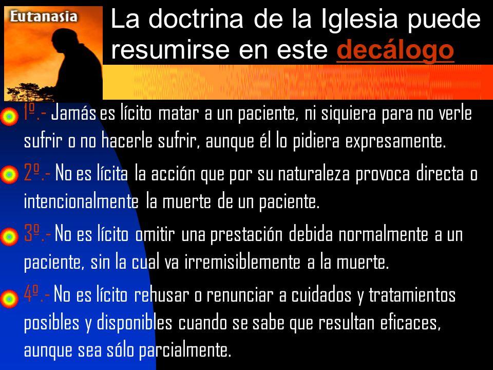 La doctrina de la Iglesia puede resumirse en este decálogo 1º.- Jamás es lícito matar a un paciente, ni siquiera para no verle sufrir o no hacerle suf