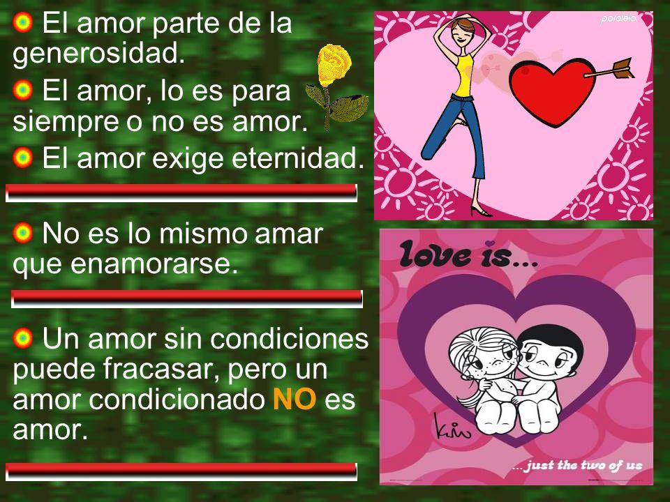 El amor parte de la generosidad.El amor, lo es para siempre o no es amor.