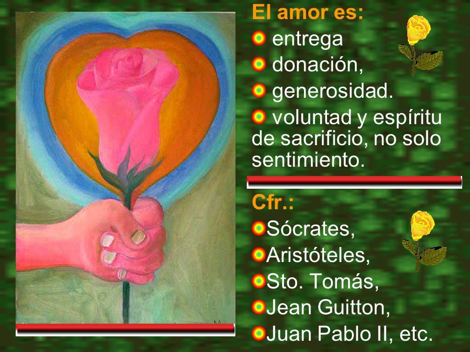 El amor es: entrega donación, generosidad.voluntad y espíritu de sacrificio, no solo sentimiento.