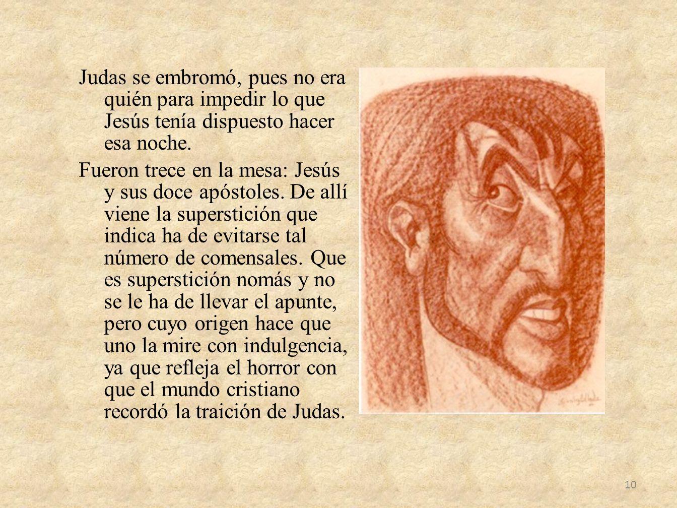Judas se embromó, pues no era quién para impedir lo que Jesús tenía dispuesto hacer esa noche. Fueron trece en la mesa: Jesús y sus doce apóstoles. De