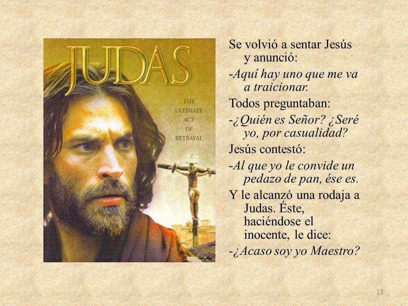 Se volvió a sentar Jesús y anunció: -Aquí hay uno que me va a traicionar. Todos preguntaban: -¿Quién es Señor? ¿Seré yo, por casualidad? Jesús contest