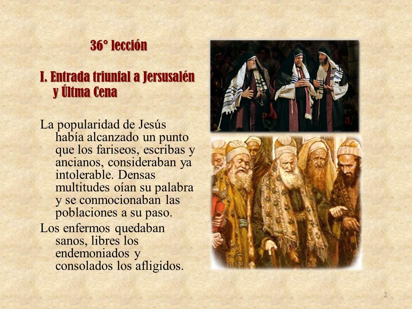 36° lección I. Entrada triunfal a Jersusalén y Últma Cena y Últma Cena La popularidad de Jesús había alcanzado un punto que los fariseos, escribas y a