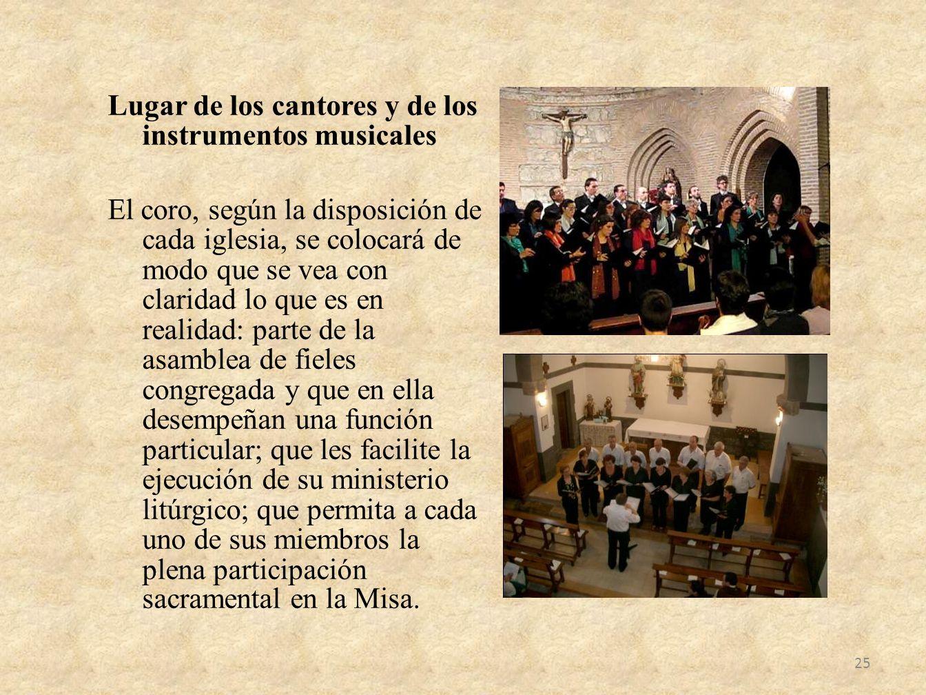 Lugar de los cantores y de los instrumentos musicales El coro, según la disposición de cada iglesia, se colocará de modo que se vea con claridad lo qu