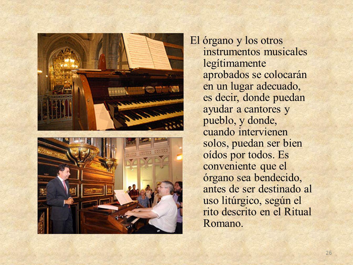 El órgano y los otros instrumentos musicales legítimamente aprobados se colocarán en un lugar adecuado, es decir, donde puedan ayudar a cantores y pue