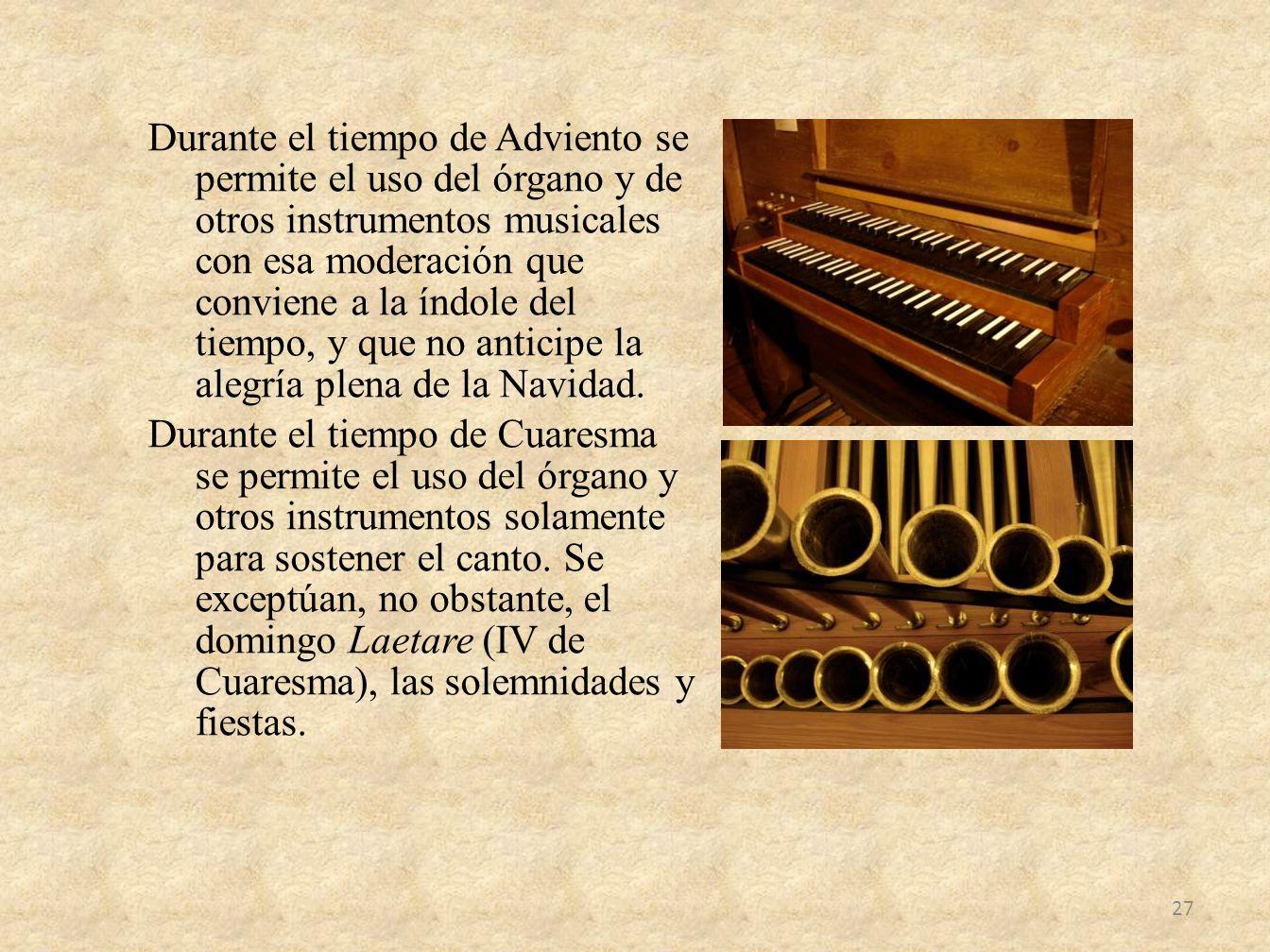 Durante el tiempo de Adviento se permite el uso del órgano y de otros instrumentos musicales con esa moderación que conviene a la índole del tiempo, y