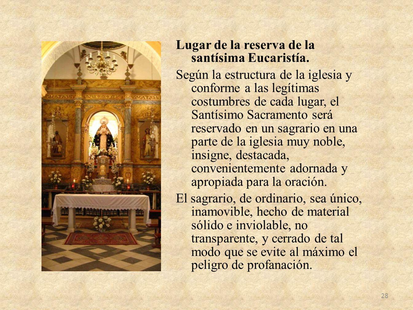 Lugar de la reserva de la santísima Eucaristía. Según la estructura de la iglesia y conforme a las legítimas costumbres de cada lugar, el Santísimo Sa