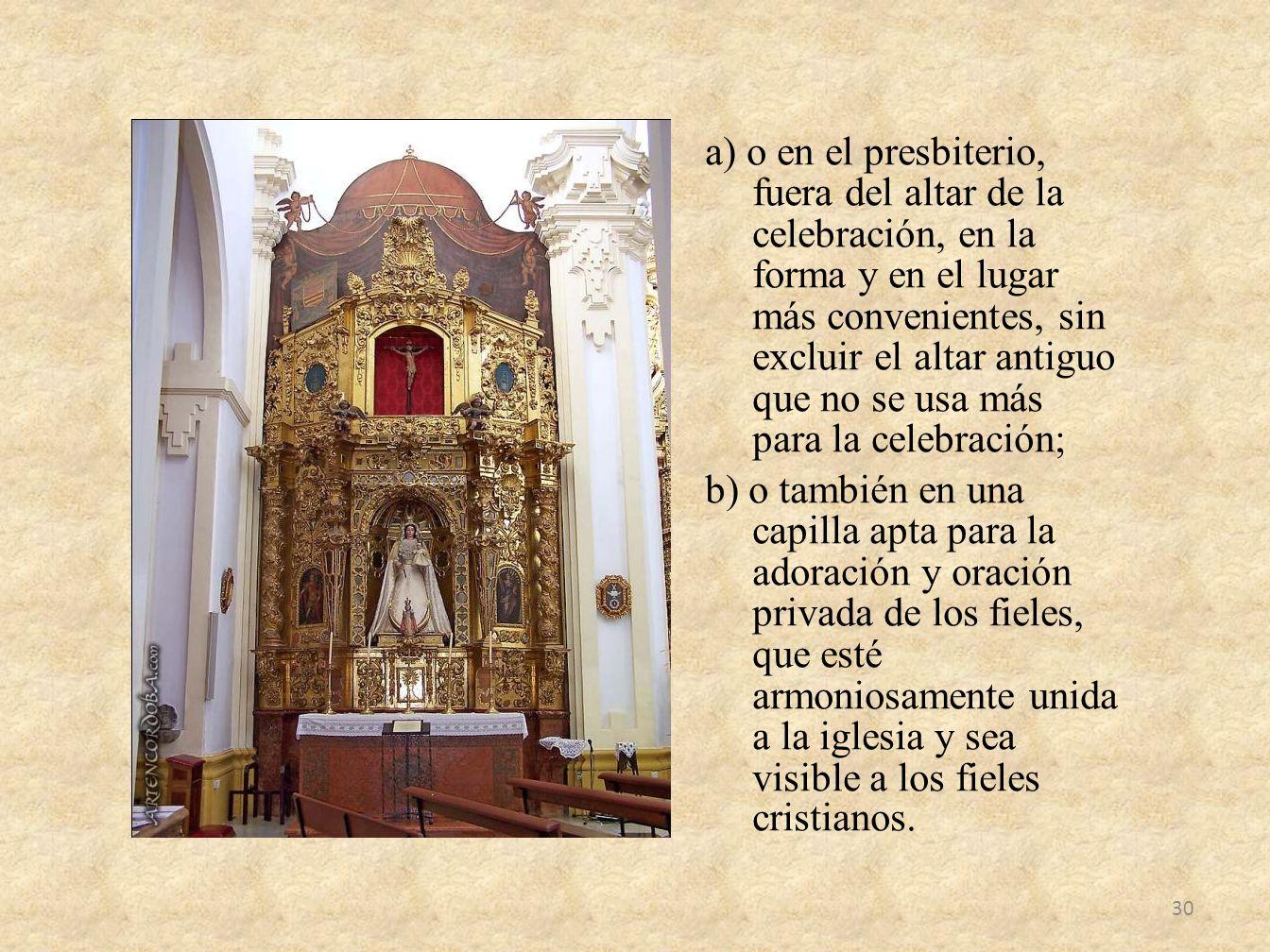 a) o en el presbiterio, fuera del altar de la celebración, en la forma y en el lugar más convenientes, sin excluir el altar antiguo que no se usa más