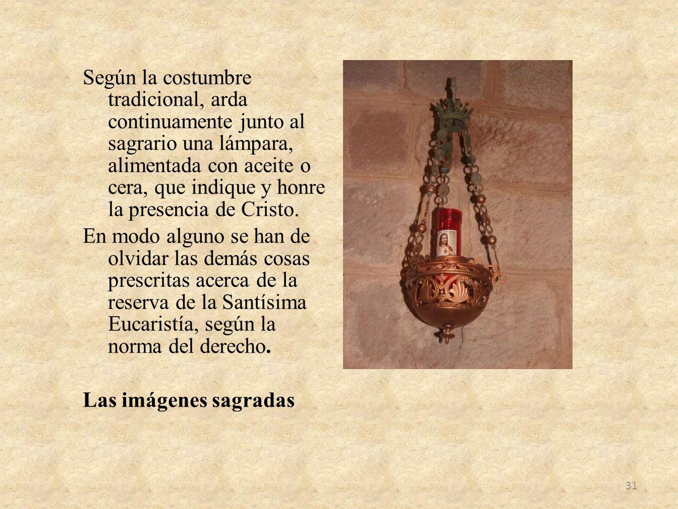 Según la costumbre tradicional, arda continuamente junto al sagrario una lámpara, alimentada con aceite o cera, que indique y honre la presencia de Cr