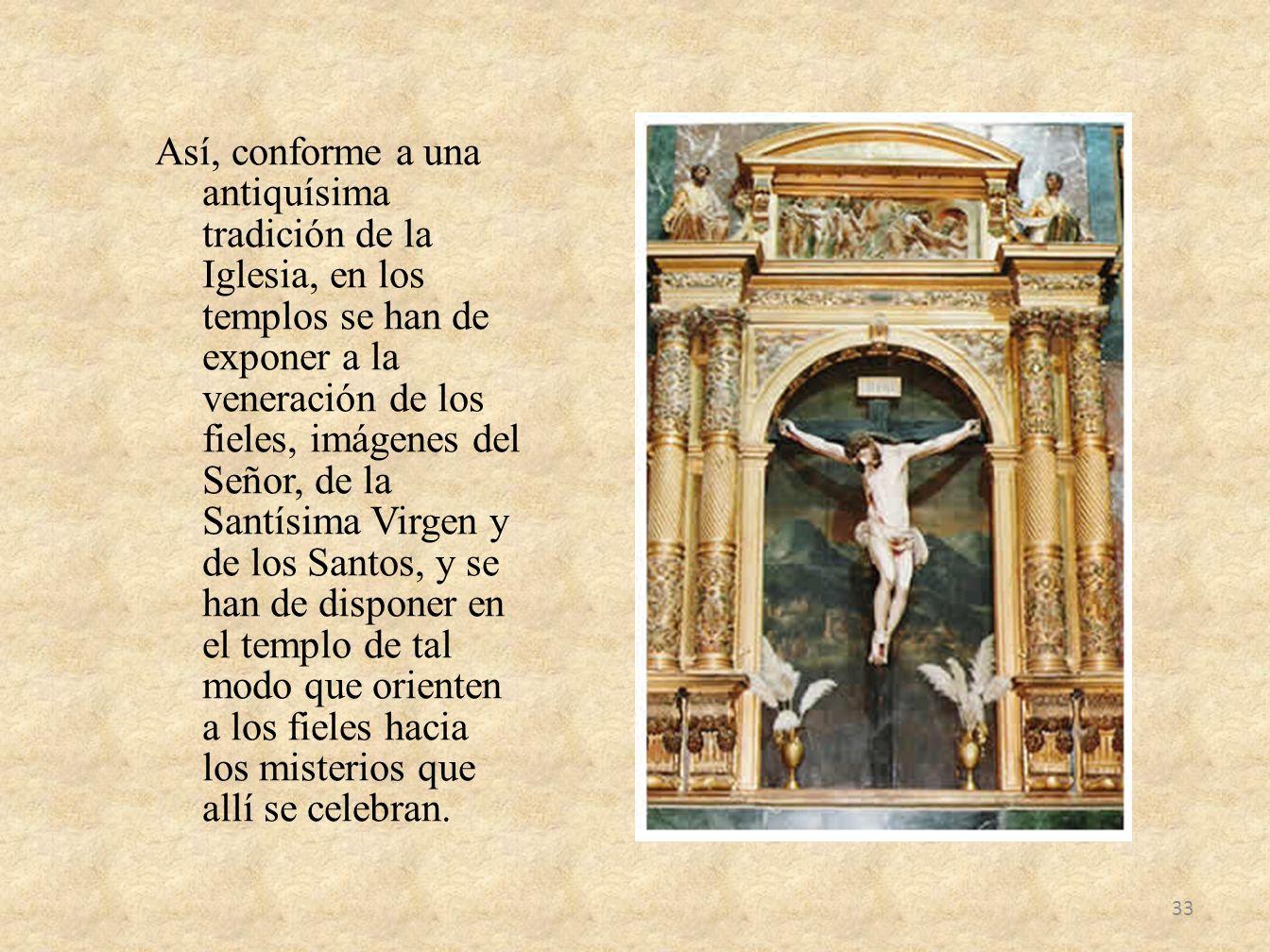 Así, conforme a una antiquísima tradición de la Iglesia, en los templos se han de exponer a la veneración de los fieles, imágenes del Señor, de la San