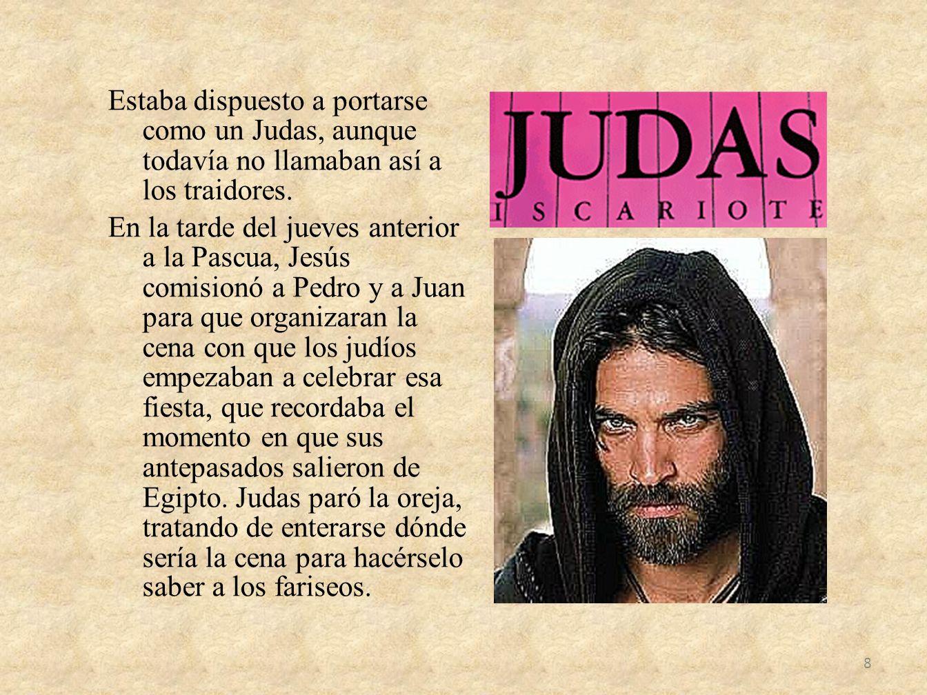 Estaba dispuesto a portarse como un Judas, aunque todavía no llamaban así a los traidores. En la tarde del jueves anterior a la Pascua, Jesús comision