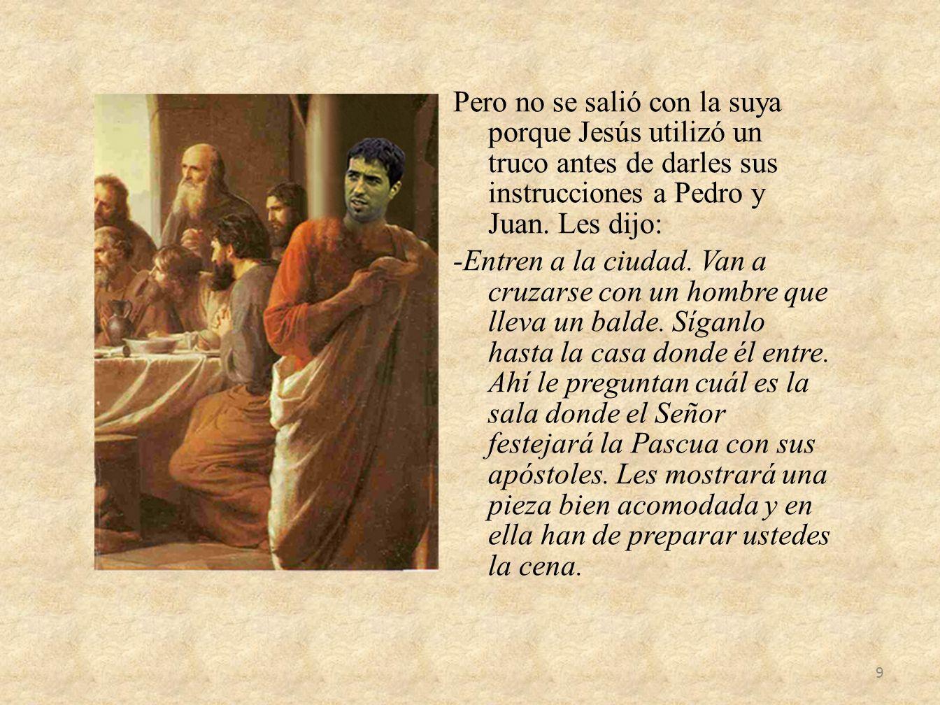 Pero no se salió con la suya porque Jesús utilizó un truco antes de darles sus instrucciones a Pedro y Juan. Les dijo: -Entren a la ciudad. Van a cruz