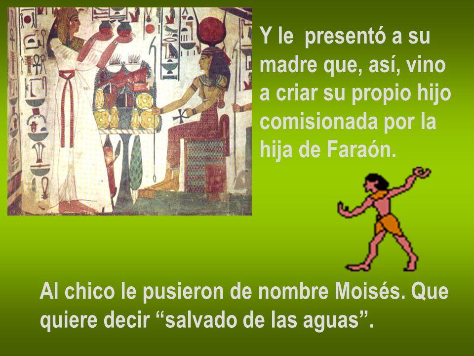 Y le presentó a su madre que, así, vino a criar su propio hijo comisionada por la hija de Faraón. Al chico le pusieron de nombre Moisés. Que quiere de