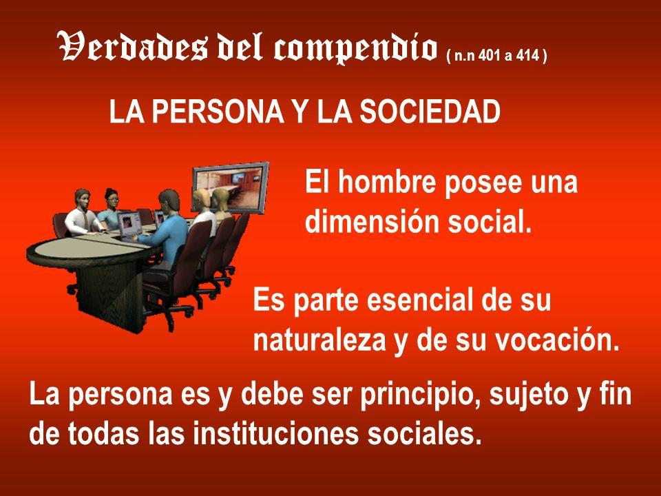Verdades del compendio ( n.n 401 a 414 ) LA PERSONA Y LA SOCIEDAD El hombre posee una dimensión social. Es parte esencial de su naturaleza y de su voc