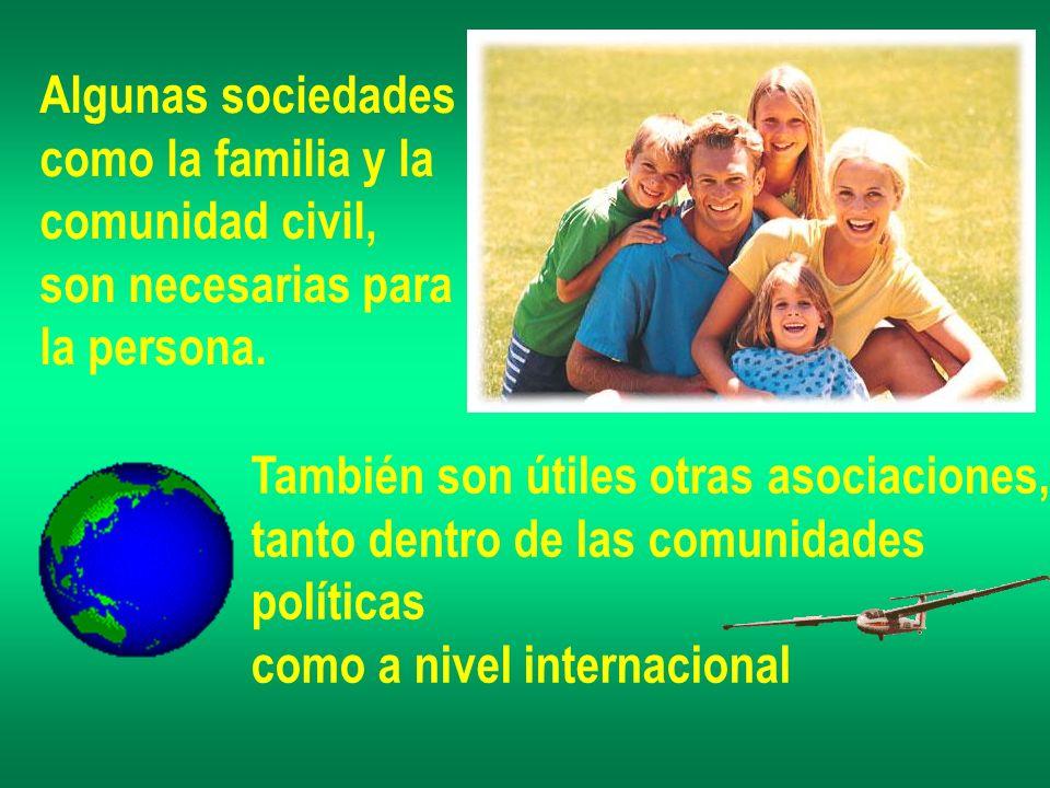 Algunas sociedades como la familia y la comunidad civil, son necesarias para la persona. También son útiles otras asociaciones, tanto dentro de las co