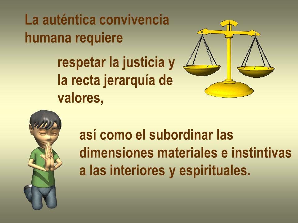 La auténtica convivencia humana requiere respetar la justicia y la recta jerarquía de valores, así como el subordinar las dimensiones materiales e ins