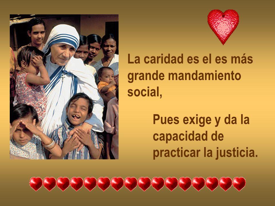 La caridad es el es más grande mandamiento social, Pues exige y da la capacidad de practicar la justicia.