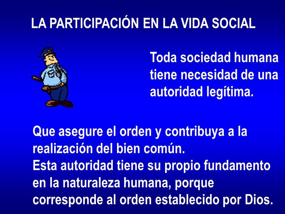 LA PARTICIPACIÓN EN LA VIDA SOCIAL Toda sociedad humana tiene necesidad de una autoridad legítima. Que asegure el orden y contribuya a la realización