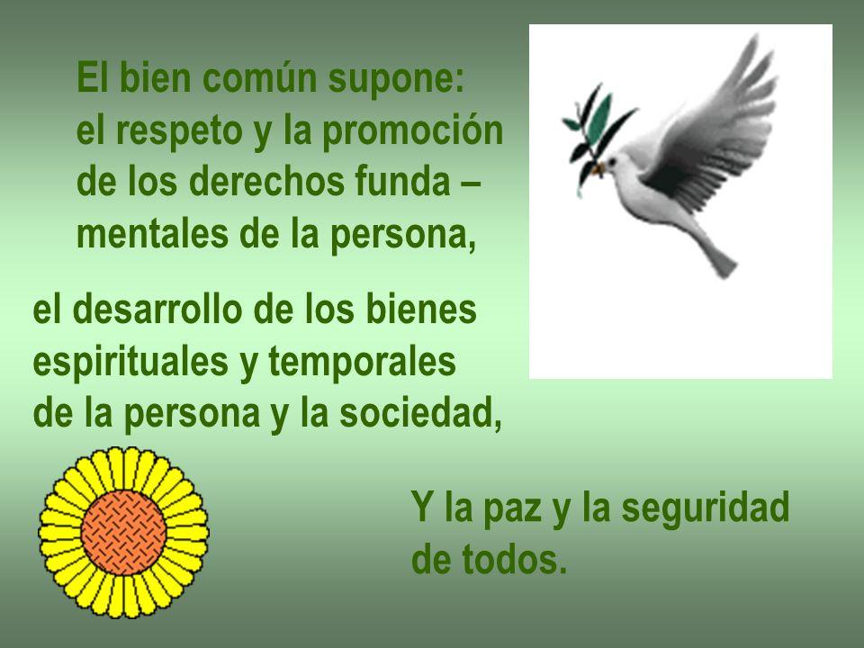 El bien común supone: el respeto y la promoción de los derechos funda – mentales de la persona, el desarrollo de los bienes espirituales y temporales