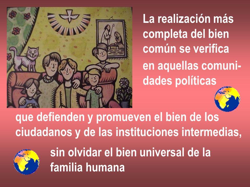 La realización más completa del bien común se verifica en aquellas comuni- dades políticas que defienden y promueven el bien de los ciudadanos y de la