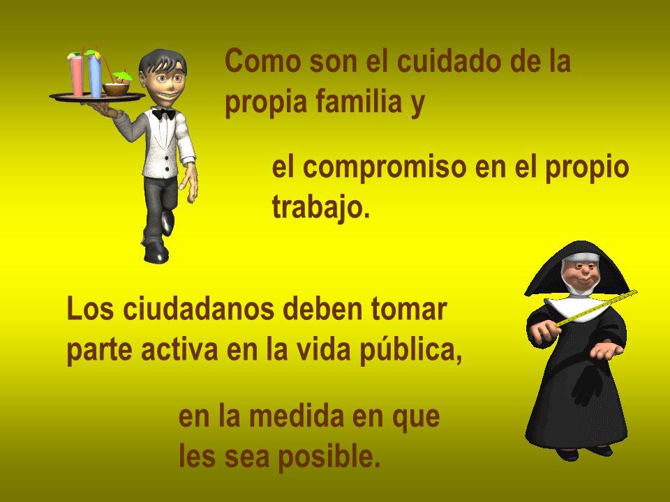 Como son el cuidado de la propia familia y el compromiso en el propio trabajo. Los ciudadanos deben tomar parte activa en la vida pública, en la medid