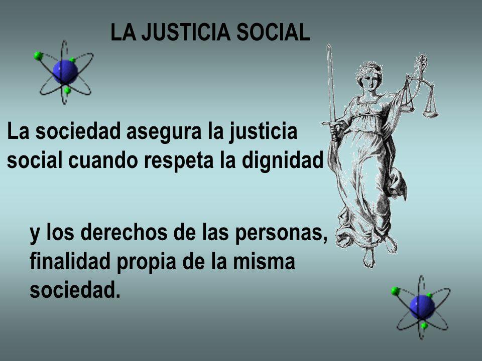 LA JUSTICIA SOCIAL La sociedad asegura la justicia social cuando respeta la dignidad y los derechos de las personas, finalidad propia de la misma soci