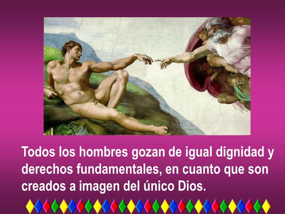 Todos los hombres gozan de igual dignidad y derechos fundamentales, en cuanto que son creados a imagen del único Dios.