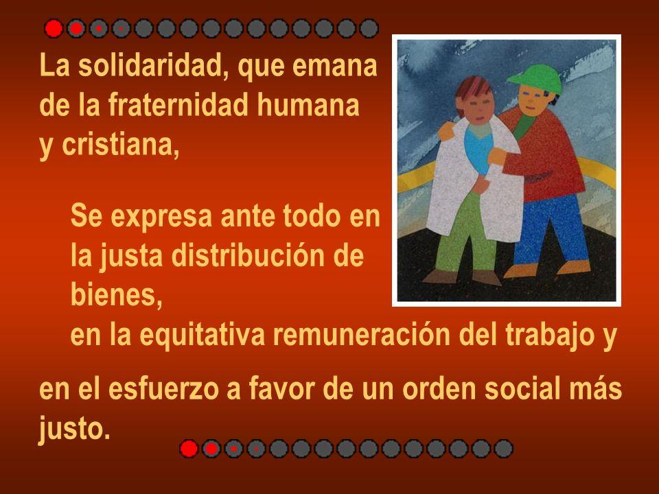 La solidaridad, que emana de la fraternidad humana y cristiana, Se expresa ante todo en la justa distribución de bienes, en la equitativa remuneración