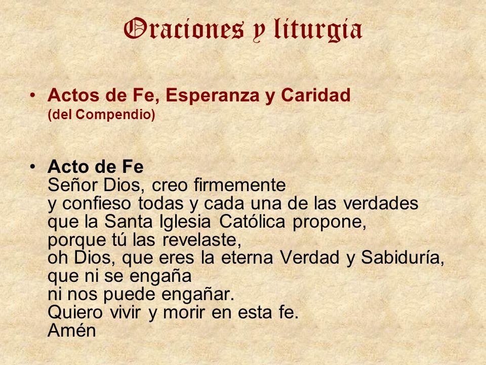 Oraciones y liturgia Actos de Fe, Esperanza y Caridad (del Compendio) Acto de Fe Señor Dios, creo firmemente y confieso todas y cada una de las verdad